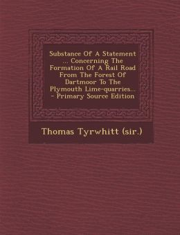 Substance Of A Statement ... Concerning The Formation Of A Rail Road From The Forest Of Dartmoor To The Plymouth Lime-quarries... - Primary Source Edition