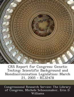 Crs Report for Congress: Genetic Testing: Scientific Background and Nondiscrimination Legislation: March 21, 2005 - Rl32478