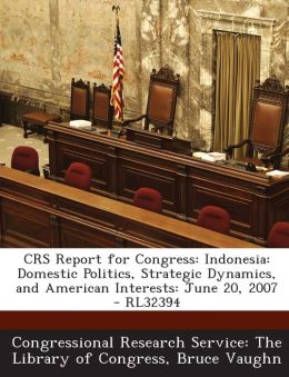 Crs Report for Congress: Indonesia: Domestic Politics, Strategic Dynamics, and American Interests: June 20, 2007 - Rl32394