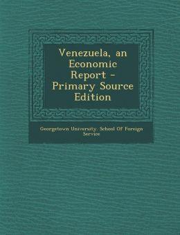 Venezuela, an Economic Report - Primary Source Edition