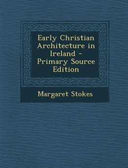 Early Christian Architecture in Ireland - Primary Source Edition