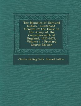 The Memoirs of Edmund Ludlow, Lieutenant-General of the Horse in the Army of the Commonwealth of England, 1625-1672, Volume 1 - Primary Source Edition