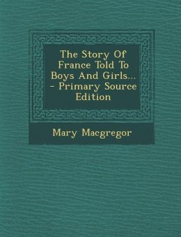 The Story of France Told to Boys and Girls... - Primary Source Edition