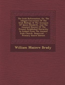 The Irish Reformation, Or, the Alleged Conversion of the Irish Bishops at the Accession of Queen Elizabeth, and the Assumed Descent of the Present Est