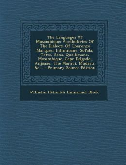 The Languages of Mosambique: Vocabularies of the Dialects of Lourenzo Marques, Inhambane, Sofala, Tette, Sena, Quellimane, Mosambique, Cape Delgado