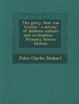 The Glory That Was Greece: A Survey of Hellenic Culture and Civilisation - Primary Source Edition