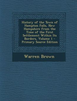 History of the Town of Hampton Falls, New Hampshire from the Time of the First Settlement Within Its Borders, Volume 1 - Primary Source Edition