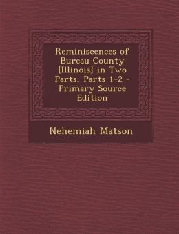 Reminiscences of Bureau County [Illinois] in Two Parts, Parts 1-2 - Primary Source Edition