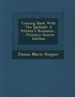 Coming Back with the Spitball: A Pitcher's Romance... - Primary Source Edition