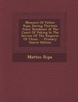 Memoirs of Father Ripa: During Thirteen Years' Residence at the Court of Peking in the Service of the Emperor of China... - Primary Source EDI