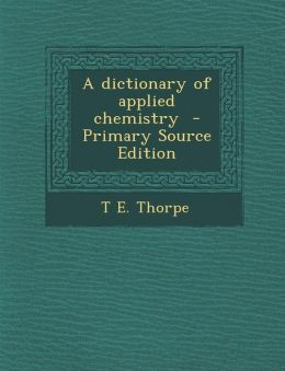 A Dictionary of Applied Chemistry - Primary Source Edition