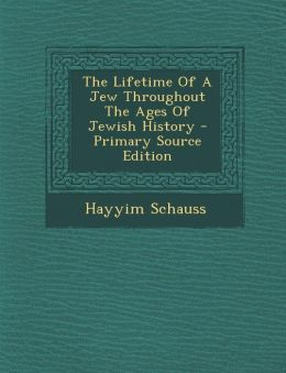The Lifetime of a Jew Throughout the Ages of Jewish History - Primary Source Edition