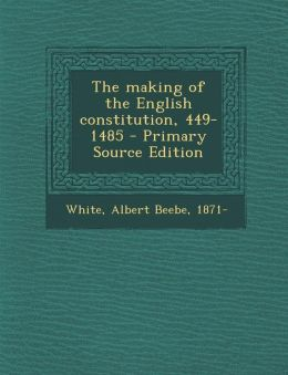 The Making of the English Constitution, 449-1485 - Primary Source Edition