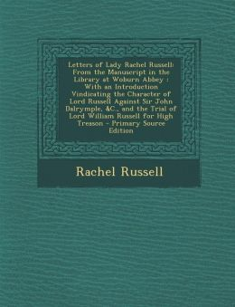 Letters of Lady Rachel Russell: From the Manuscript in the Library at Woburn Abbey : With an Introduction Vindicating the Character of Lord Russell Against Sir John Dalrymple, &C., and the Trial of Lord William Russell for High Treason - Primary Source Ed