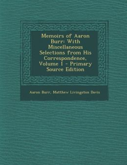 Memoirs of Aaron Burr: With Miscellaneous Selections from His Correspondence, Volume 1 - Primary Source Edition