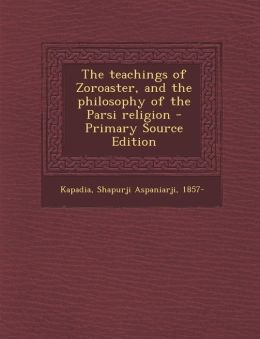 The Teachings of Zoroaster, and the Philosophy of the Parsi Religion - Primary Source Edition