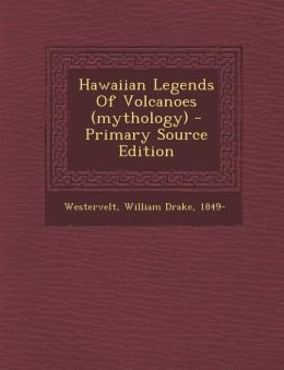 Hawaiian Legends Of Volcanoes (mythology) - Primary Source Edition