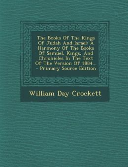 The Books Of The Kings Of Judah And Israel: A Harmony Of The Books Of Samuel, Kings, And Chronicles In The Text Of The Version Of 1884... - Primary Source Edition