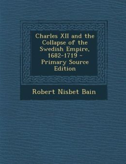 Charles XII and the Collapse of the Swedish Empire, 1682-1719 - Primary Source Edition