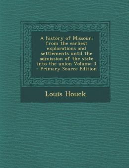 A history of Missouri from the earliest explorations and settlements until the admission of the state into the union Volume 3 - Primary Source Edition