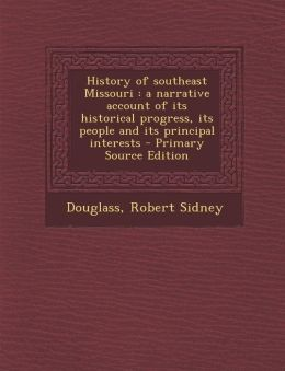 History of southeast Missouri: a narrative account of its historical progress, its people and its principal interests - Primary Source Edition