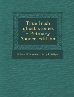 True Irish Ghost Stories - Primary Source Edition