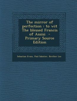 The mirror of perfection: to wit The blessed Francis of Assisi - Primary Source Edition