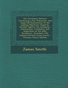 The Christian's Defence: Containing a Fair Statement, and Impartial Examination of the Leading Objections Urged by Infidels Against the Antiqui