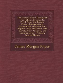 The Restored New Testament: The Hellenic Fragments, Freed from the Pseudo-Jewish Interpolations, Harmonized, and Done Into English Verse and Prose with Introductory Analyses, and Commentaries - Primary Source Edition