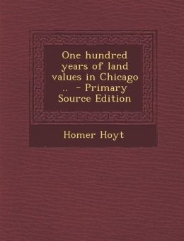 One hundred years of land values in Chicago .. - Primary Source Edition