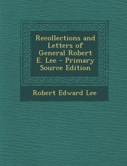 Recollections and Letters of General Robert E. Lee - Primary Source Edition