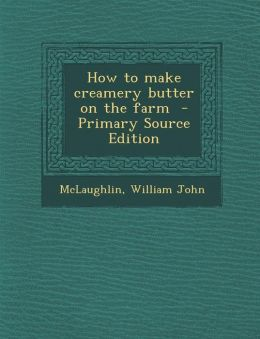 How to make creamery butter on the farm - Primary Source Edition
