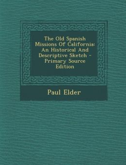 The Old Spanish Missions Of California: An Historical And Descriptive Sketch - Primary Source Edition