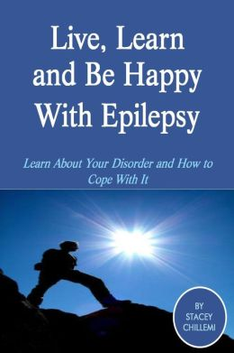 Live, Learn and Be Happy With Epilepsy: Learn About Your Disorder and How to Cope With It