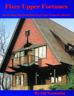 Fixer Upper Fortunes - How to Make Big Profits from Fixer-Upper Properties Quickly!