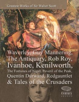 Greatest Works of Sir Walter Scott: Waverley, Guy Mannering, The Antiquary, Rob Roy, Ivanhoe, Kenilworth, The Fortunes of Nigel, Peveril of the Peak, Quentin Durward, Redgauntlet & Tales of the Crusaders