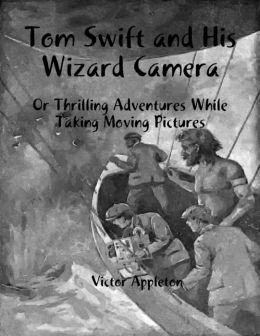 Tom Swift and His Wizard Camera: Or Thrilling Adventures While Taking Moving Pictures