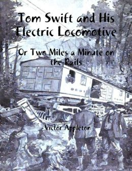 Tom Swift and His Electric Locomotive: Or Two Miles a Minute on the Rails