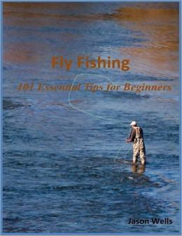Fly Fishing: 101 Essential Tips for Beginners