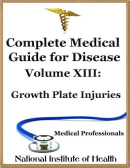 Complete Medical Guide for Disease Volume XIII; Growth Plate Injuries
