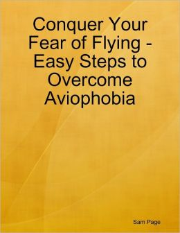 Conquer Your Fear of Flying - Easy Steps to Overcome Aviophobia