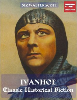 Ivanhoe a Romance: Classic Historical Fiction