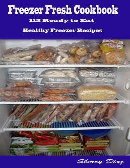 Freezer Fresh Cookbook : 112 Ready to Eat Healthy Freezer Recipes