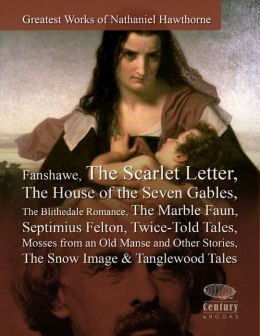 Greatest Works of Nathaniel Hawthorne: Fanshawe, The Scarlet Letter, The House of the Seven Gables, The Blithedale Romance, The Marble Faun, Septimius Felton, Twice-Told Tales, Mosses from an Old Manse and Other Stories, The Snow Image & Tanglewood Tales