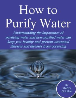 How to Purify Your Water: Understanding the Importance of Purifying Water and How Purified Water Can Keep You Healthy and Prevent Unwanted Illnesses and Diseases from Occurring