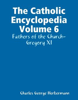 The Catholic Encyclopedia Volume 6: Fathers of the Church-Gregory XI