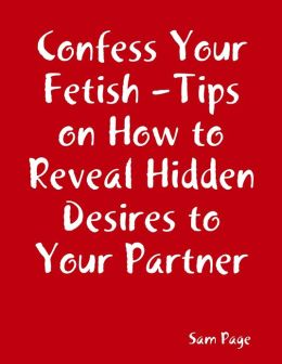 Confess Your Fetish - Tips on How to Reveal Hidden Desires to Your Partner