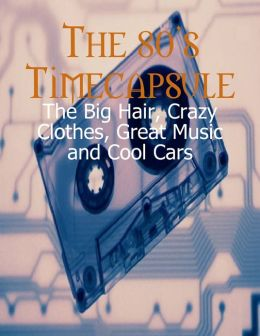The 80's Timecapsule - The Big Hair, Crazy Clothes, Great Music and Cool Cars
