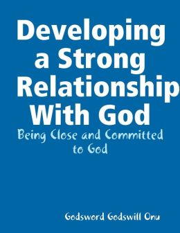 Developing a Strong Relationship With God: Being Close and Committed to God