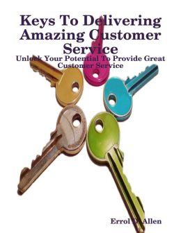 Keys to Delivering Amazing Customer Service - Unlock Your Potential to Provide Great Customer Service